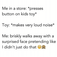 Funny, Toys, and Pretenders: Me in a store: *presses  button on kids toy  Toy: makes very loud noise  Me: briskly walks away with a  surprised face pretending like  didn't just do that