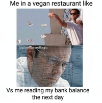 Memes, Vegan, and Bank: Me in a vegan restaurant like  plantbasedlogic  DISC  AR MTD  MTD  DEPOSIT  FEES  10 000  11.321  6,818.00  2,558.07  25541.31 S  5,432.52  30.973.83  S 4.691.49  @thenight shift S  85,766.29  0,730.12  .09  541.02  54,102,008  241 34 541.02  Vs me reading my bank balance  the next day How can plants cost so bloody much... The key is to never look at your bank account ever! Then you can enjoy all the amazing foods hehe!