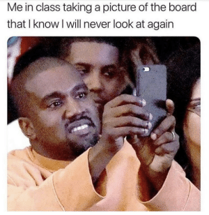 Me Irl by Bic_Boi_Basil FOLLOW HERE 4 MORE MEMES.: Me in class taking a picture of the board  that I know l will never look at again Me Irl by Bic_Boi_Basil FOLLOW HERE 4 MORE MEMES.