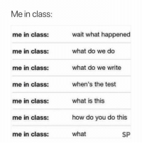 "College, Memes, and Test: Me in class:  wait what happened  what do we do  what do we write  when's the test  what is this  how do you do this  what  me in class:  me in class:  me in class:  me in class:  me in class:  me in class:  me in class:  SP 15 Memes That Are So ""Me at College"" It Hurts"