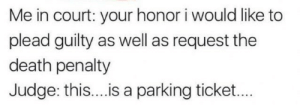 death penalty: Me in court: your honor i would like to  plead guilty as well as request the  death penalty  Judge: this...is a parking ticket...