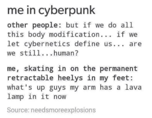 Dank, Memes, and Target: me in cyberpunk  other people: but if we do all  this body modification... if we  let cybernetics define us. are  we still...human?  me, skating in on the permanent  retractable heelys in my feet:  what's up guys my arm has a lava  lamp in it now  Source: needsmoreexplosions Me irl by Torpedoklaus MORE MEMES