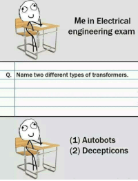 9gag, Dank, and Transformers: Me in Electrical  engineering exam  Q. Name two different types of transformers.  (1) Autobots  (2) Decepticons 1. Optimus Prime 2. Optimus Secondary http://9gag.com/gag/az89Lrx?ref=fbpic