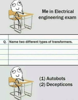 Transformers, Engineering, and Electrical Engineering: Me in Electrical  engineering exam  Q. Name two different types of transformers.  (1) Autobots  (2) Decepticons Well hes not wrong.