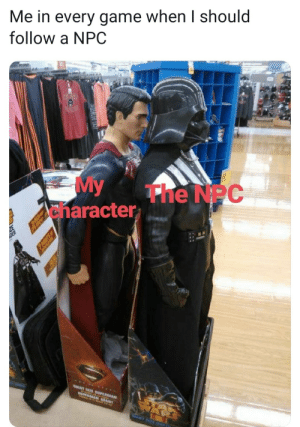 It do be like that: Me in every game when I should  follow a NPC  My  anaracter  The NPC  ATE SUPERMAN  GIANT  SUPER NT  POMTS  REAL It do be like that