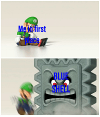 blue shell: Me in first  place  BLUE  SHElL