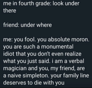 You fool: me in fourth grade: look under  there  friend: under where  me: you fool. you absolute moron.  you are such a monumental  idiot that you don't even realize  what you just said. i am a verbal  magician and you, my friend, are  a naive simpleton. your family line  deserves to die with you You fool