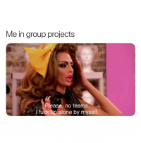 Being Alone, Twitter, and Fuck: Me in group projects  Please, no teams.  I fuck up alone by myself. It's one of the few things I'm good at (Twitter | southernhomo)