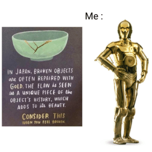 It do be like that by AzdarLP MORE MEMES: Me:  IN JAPAN, BROKEN OBJECTS  are OFTEN REPAIRED WITH  GOLD. THE FLAW is SEEN  as A UNIQUE PIECE OF the  OBJECT'S HISTORY, WHICH  ADDS TO its BEAUTY  CONSIDER THIS  WHEN YOu FEEL BROKEN. It do be like that by AzdarLP MORE MEMES