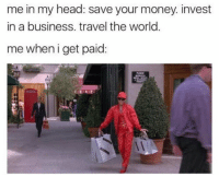 Head, Money, and Business: me in my head: save your money invest  in a business. travel the world  me when i get paid: What's a savings account?