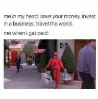 Head, Memes, and Money: me in my head: save your money invest  in a business. travel the world.  me when i get paid: 💁🏼🛍 goodgirlwithbadthoughts 💅🏼