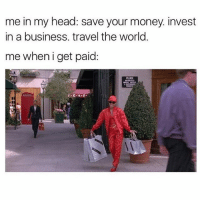 Head, Memes, and Money: me in my head: save your money. invest  in a business. travel the world.  me when i get paid Treat yo self 🛍 Follow @confessionsofablonde goodgirlwithbadthoughts 💅🏼