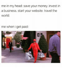 Head, Memes, and Money: me in my head save your money. invest in  a business. start your website. travel the  World  me when i get paid: 💸💸💸😝✌🏼
