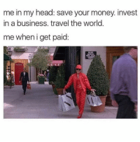 Head, Money, and Yo: me in my head: save your money. invest  in a business. travel the world  me wheni get paid Treat yo self 💅🏻💅🏻