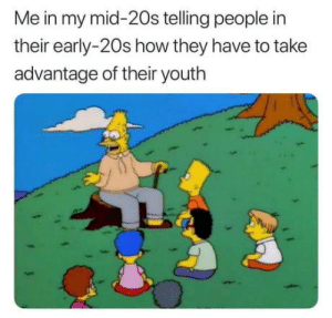 Wisdom, Youth, and How: Me in my mid-20s telling people in  their early-20s how they have to take  advantage of their youth With age comes great wisdom