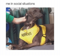 nervous: me in social situations  NERVOUS