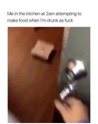 Drunk, Food, and Fuck: Me in the kitchen at 2am attempting to  make food when I'm drunk as fuck me