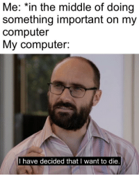 Memes, Computer, and Http: Me: *in the middle of doing  something important on my  computer  My computer:  I have decided that I want to die My computer has decided that it wants to die via /r/memes http://bit.ly/2BVEt4t
