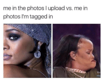 Memes, True, and Tagged: me in the photos l upload vs. me in  photos I'm tagged in  T I  Sad but true 😫 goodgirlwithbadthoughts 💅🏼