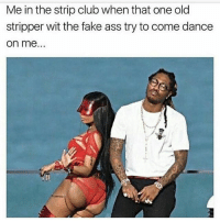 Witness Me: Me in the strip club when that one old  stripper wit the fake ass try to come dance  on me.