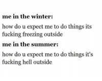 Fucking, Winter, and Summer: me in the winter:  how do u expect me to do things its  fucking freezing outside  me in the summer:  how do u expect me to do things it's  fucking hell outside Pretty much.. ❄️🌞 https://t.co/LVVQ7DOCp0