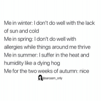 Funny, Memes, and Winter: Me in winter: I don't do well with the lack  of sun and cold  Me in spring: I don't do well with  allergies while things around me thrive  Me in summer: I suffer in the heat and  humidity like a dying hog  Me for the two weeks of autumn: nice  @sarcasm_only SarcasmOnly