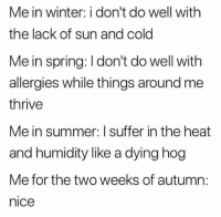 allergies: Me in winter: i don't do well with  the lack of sun and cold  Me in spring: I don't do well with  allergies while things around me  thrive  Me in summer: I suffer in the heat  and humidity like a dying hog  Me for the two weeks of autumn:  nice