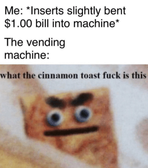 What the cinnamon: Me: *Inserts slightly bent  $1.00 bill into machine*  The vending  machine:  what the cinnamon toast fuck is this What the cinnamon