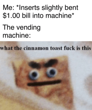 It's always my last fucking bill too: Me: *Inserts slightly bent  $1.00 bill into machine*  The vending  machine:  what the cinnamon toast fuck is this It's always my last fucking bill too