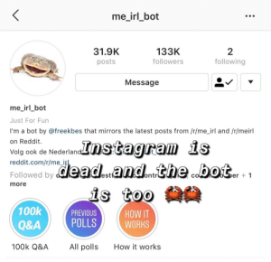 me🦀irl: me_irl_bot  31.9K  posts  133K  followers  2  following  4  Messagee  me irl bot  Just For Fun  I'm a bot by @freekbes that mirrors the latest posts from /r/me_irl and /r/meirl  on Reddit.  Volg ook de Nederlan  reddit.com/r/me_i  Followed by  est  ontr  er 1  more  100k  Q&A  100k Q&A  PREVIOUS  POLLS  HOW IT  WORKS  All polls  How it works me🦀irl