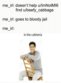 Me_irl: me_irl: doesn't help u/lmNotMI6  find u/beefy_cabbage  me_irl: goes to bloody jail  me irl:  in the cafeteria Me_irl