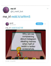 Me IRL: me irl  @it_meirl_bot  me_irl redd.it/ai9tm5  me irl  @it meirl bot  me_irl redd.it/ai218l  Why are we  complaining  about instagram  stealing memes  when half of  reddit is twitter  screenshots  2:10 AM 21 Jan 2019