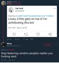 MeIRL: me irl @ltMelRL 2h  Meirl redd.it/8a8gbj  Zak Smit  @ZakSmit  Replying to @Sm1leySY @JulyanDeon and 10 others  Lmao, it this gets on me irl I'm  unfollowing this bot  6:31 PM Apr 6, 2018  939 tl 44 640  fVinny  Follow  @Bananaman 121212  Replying to @ltMelRL  Stop featuring random peoples replies you  fucking nerd  9:37 AM - 6 Apr 2018