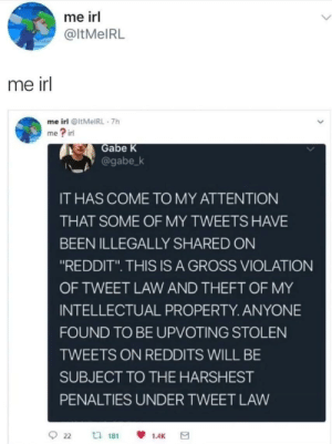 """Dank, Memes, and Reddit: me irl  @ltMelRL  me irl  me irl @ltMeIRL 7h  me ? irl  Gabe K  @gabe-k  IT HAS COME TO MY ATTENTION  THAT SOME OF MY TWEETS HAVE  BEEN ILLEGALLY SHARED ON  """"REDDIT"""". THIS IS A GROSS VIOLATION  OF TWEET LAW AND THEFT OF MY  INTELLECTUAL PROPERTY. ANYONE  FOUND TO BE UPVOTING STOLEN  TWEETS ON REDDITS WILL BE  SUBJECT TO THE HARSHEST  PENALTIES UNDER TWEET LAW  22 n 181  1.4K Relatable by ivesberg FOLLOW HERE 4 MORE MEMES."""