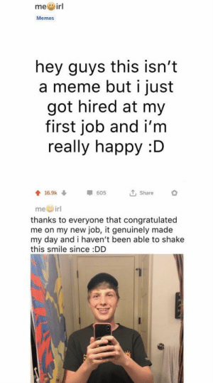 Meme, Memes, and Happy: me@irl  Memes  hey guys this isn't  a meme but i just  got hired at my  first job and i'm  really happy :D  G Share  me irl  thanks to everyone that congratulated  me on my new job, it genuinely made  my day and i haven't been able to shake  this smile since DD Congrats on the job :)