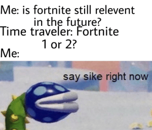 Future, Games, and Time: Me: is fortnite still relevent  in the future?  Time traveler: Fortnite  1 or 2?  Me:  say sike right now STOP EPIC GAMES