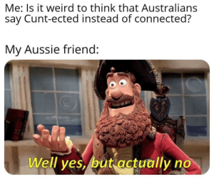 Weird, Connected, and Cunt: Me: Is it weird to think that Australians  say Cunt-ected instead of connected?  My Aussie friend:  Well yes, but actually no  ARLEWA Took from my friend (obvio took permission)