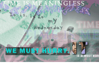 Wednesday, Hurry, and  Almost: ME IS MEANINGLESS  Wednesday  WE MUST HURRY.  IS ALMOST HERE