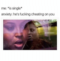 Cheating, Crazy, and Fucking: me: *is single*  anxiety: he's fucking cheating on you DONT YOU KNOW THAT I THINK WE ARE TOGETHER IN MY CRAZY HEAD?! ( dm me for cred plz )