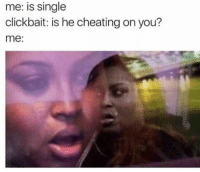 Cheating, Click, and Single: me: is single  click bait: is he cheating on you?  me
