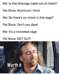 Nickel, Pet, and Dare: Me: Is this birdcage made out of nickel?  Pet Store: Aluminum I think  Me: So there's no nickel in this cage?  Pet Store: Don't you dare!  Me: It's a nickleless cage  Pet Store: GET OUT!  Worth it .