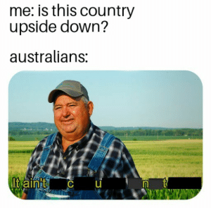 Down, This, and Country: me: is this country  upside down?  australians:  It aint CU Oh ok then