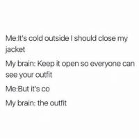 Every. Time. 😂 @bustle: Me: It's cold outside l should close my  jacket  My brain: Keep itopen so everyone can  see your outfit  Me: But it's co  My brain: the outfit Every. Time. 😂 @bustle