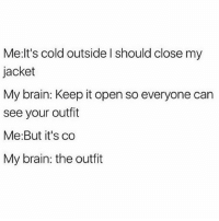 girl are u my neighbor's wifi? cuz u have a stupid name and im having trouble connecting: Me: It's cold outside l should close my  jacket  My brain: Keep it open so everyone can  see your outfit  Me: But it's co  My brain: the outfit girl are u my neighbor's wifi? cuz u have a stupid name and im having trouble connecting