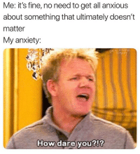 its fine: Me: it's fine, no need to get all anxious  about something that ultimately doesn't  matter  My anxiety:  acs meme  How dare youl