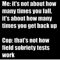 Fall, How Many Times, and Memes: Me: it's not about how  many times you fall,  t's about how many  times you get back up  Cop: that's not how  Tield SObriety testS  Work