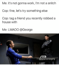 It was @dankmemesgang: Me: it's not gonna work, I'm not a snitch  Cop: fine, let's try something else  Cop: tag a friend you recently robbed a  house with  Me: LMAOO a George  @dankmemesgang It was @dankmemesgang