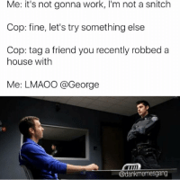 Snitching: Me: it's not gonna work, I'm not a snitch  Cop: fine, let's try something else  Cop: tag a friend you recently robbed a  house with  Me: LMAOO @George  @dankmemesgang