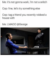 @pubity was voted 'best meme account on instagram' 😂: Me: it's not gonna work, I'm not a snitch  Cop: fine, let's try something else  Cop: tag a friend you recently robbed a  house with  Me: LMAOO @George  Pet @pubity was voted 'best meme account on instagram' 😂