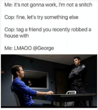 <p>@Me why am I like this?</p><p><b><i>You need your required daily intake of memes! Follow <a>@nochillmemes</a> for help now!</i></b><br/></p>: Me: it's not gonna work, I'm not a snitch  Cop: fine, let's try something else  Cop: tag a friend you recently robbed a  house with  Me: LMAOO @George <p>@Me why am I like this?</p><p><b><i>You need your required daily intake of memes! Follow <a>@nochillmemes</a> for help now!</i></b><br/></p>